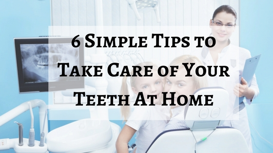 6 Simple Tips to Take Care of Your Teeth At Home