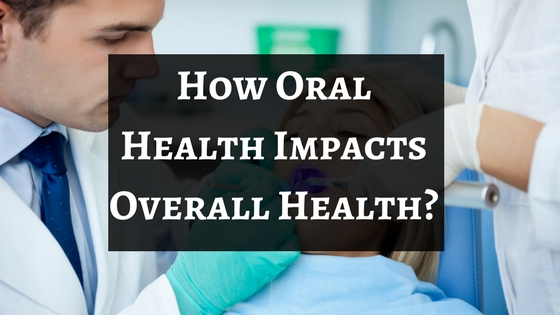 How Oral Health Impacts Overall Health?